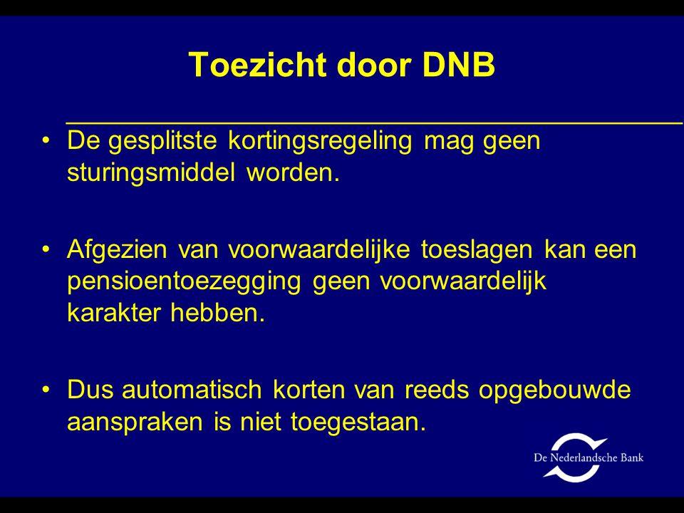 Toezicht door DNB •De gesplitste kortingsregeling mag geen sturingsmiddel worden. •Afgezien van voorwaardelijke toeslagen kan een pensioentoezegging g