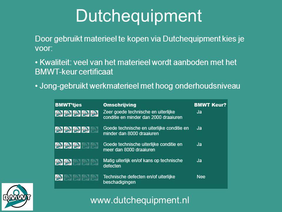 Dutchequipment www.dutchequipment.nl Door gebruikt materieel te kopen via Dutchequipment kies je voor: • Kwaliteit: veel van het materieel wordt aanboden met het BMWT-keur certificaat • Jong-gebruikt werkmaterieel met hoog onderhoudsniveau