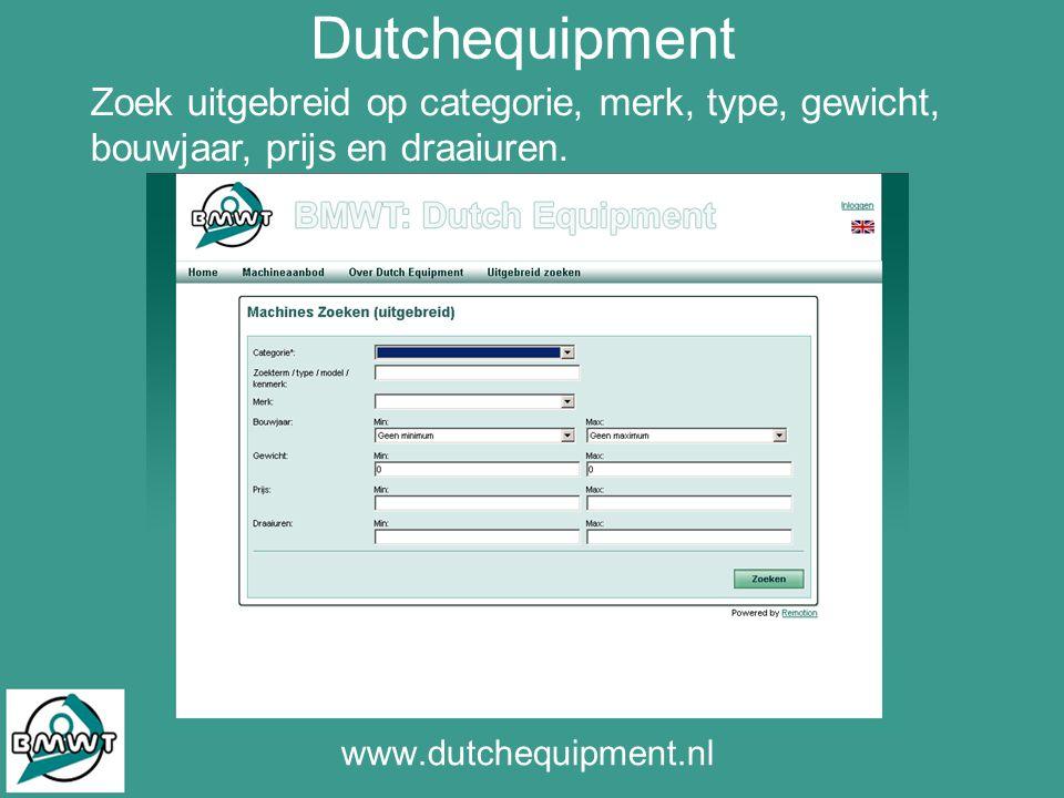 Dutchequipment www.dutchequipment.nl Zoek uitgebreid op categorie, merk, type, gewicht, bouwjaar, prijs en draaiuren.