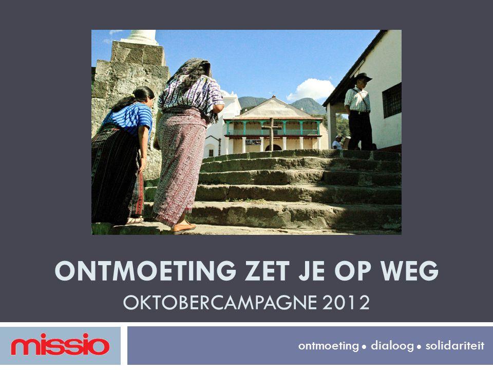 ONTMOETING ZET JE OP WEG OKTOBERCAMPAGNE 2012 ontmoeting  dialoog  solidariteit