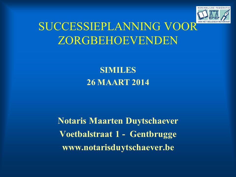 SUCCESSIEPLANNING VOOR ZORGBEHOEVENDEN SIMILES 26 MAART 2014 Notaris Maarten Duytschaever Voetbalstraat 1 - Gentbrugge www.notarisduytschaever.be