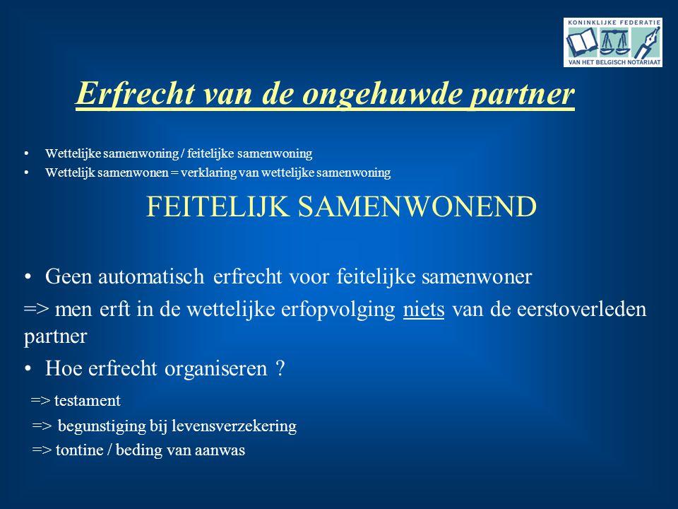 Erfrecht van de ongehuwde partner •Wettelijke samenwoning / feitelijke samenwoning •Wettelijk samenwonen = verklaring van wettelijke samenwoning FEITE