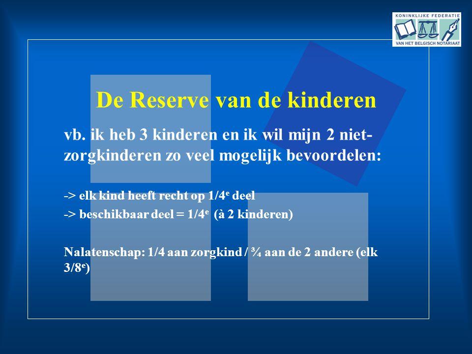 De Reserve van de kinderen vb. ik heb 3 kinderen en ik wil mijn 2 niet- zorgkinderen zo veel mogelijk bevoordelen: -> elk kind heeft recht op 1/4 e de