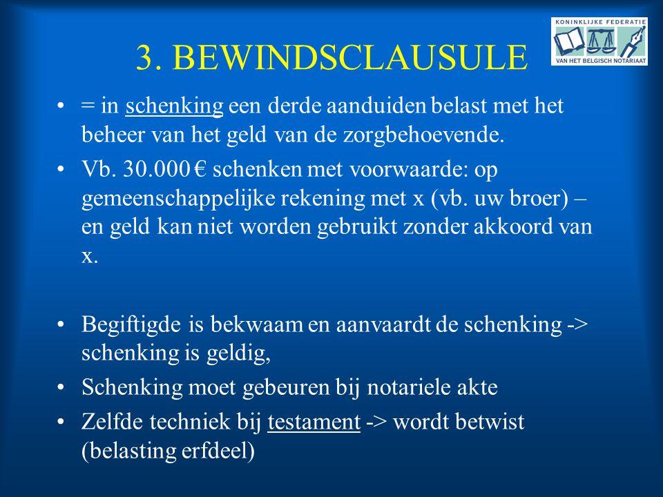 3. BEWINDSCLAUSULE •= in schenking een derde aanduiden belast met het beheer van het geld van de zorgbehoevende. •Vb. 30.000 € schenken met voorwaarde