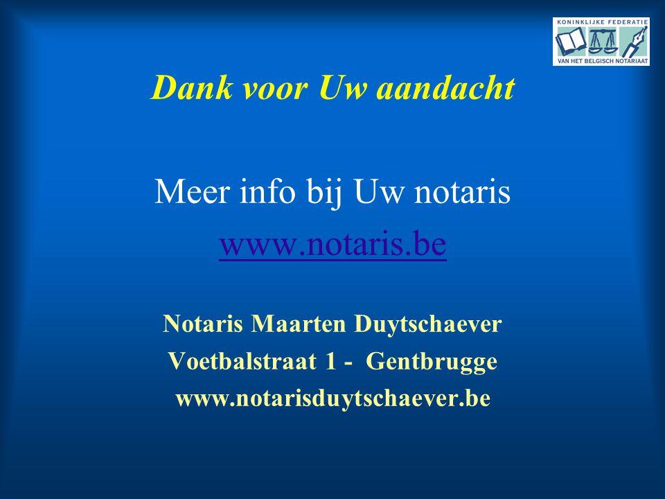 Dank voor Uw aandacht Meer info bij Uw notaris www.notaris.be Notaris Maarten Duytschaever Voetbalstraat 1 - Gentbrugge www.notarisduytschaever.be