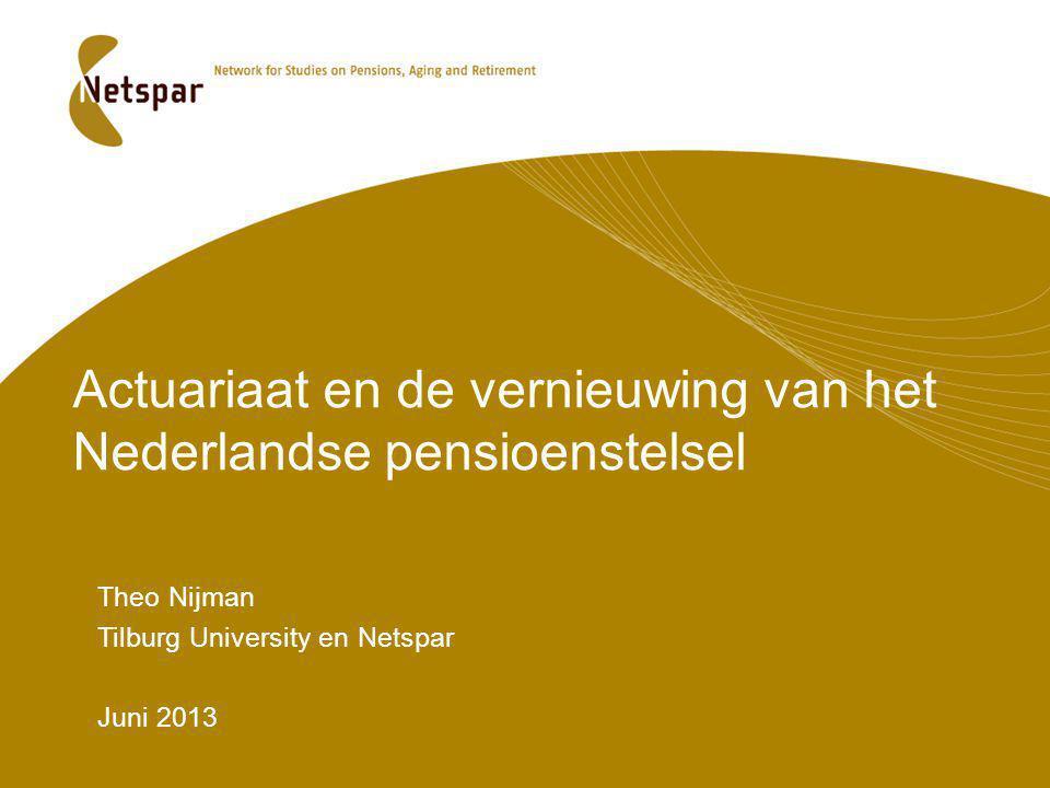 Actuariaat en de vernieuwing van het Nederlandse pensioenstelsel Theo Nijman Tilburg University en Netspar Juni 2013