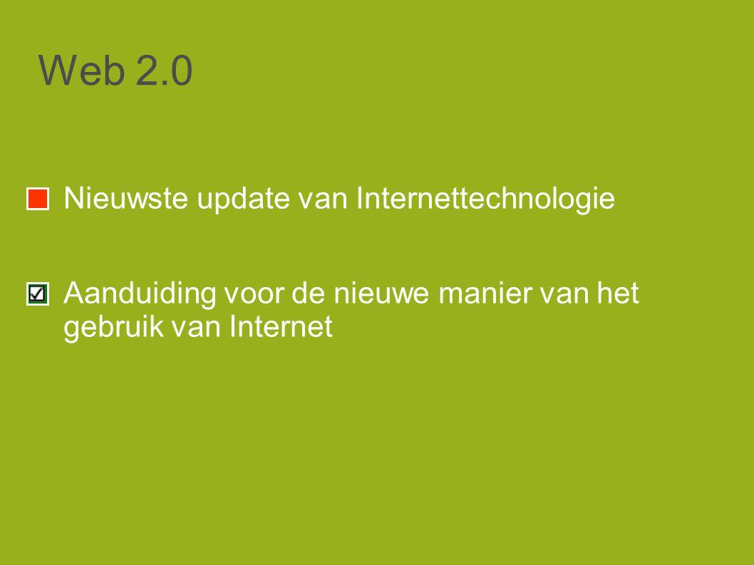 Web 2.0 Nieuwste update van Internettechnologie Aanduiding voor de nieuwe manier van het gebruik van Internet