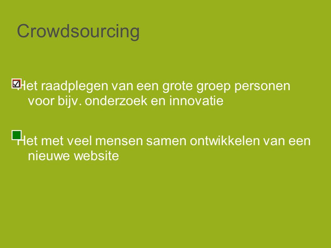 Crowdsourcing Het raadplegen van een grote groep personen voor bijv.