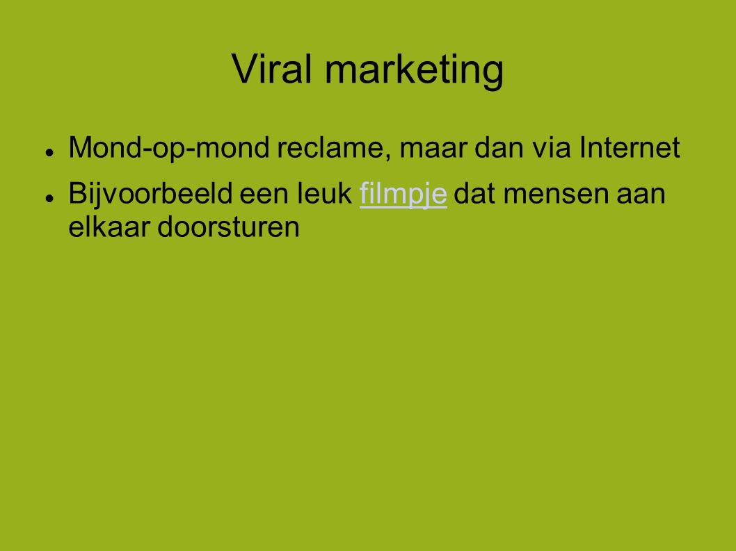 Viral marketing  Mond-op-mond reclame, maar dan via Internet  Bijvoorbeeld een leuk filmpje dat mensen aan elkaar doorsturenfilmpje
