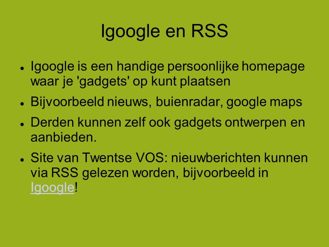Igoogle en RSS  Igoogle is een handige persoonlijke homepage waar je gadgets op kunt plaatsen  Bijvoorbeeld nieuws, buienradar, google maps  Derden kunnen zelf ook gadgets ontwerpen en aanbieden.