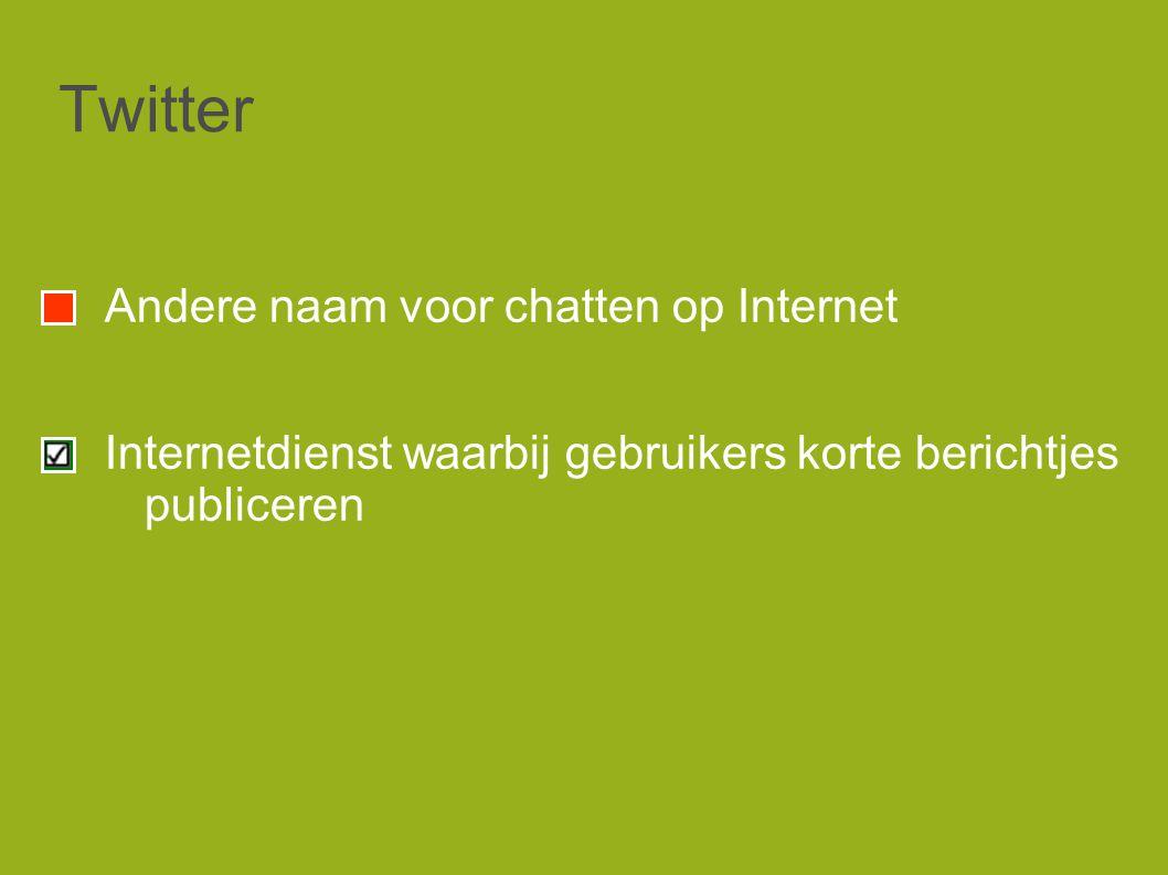 Twitter Andere naam voor chatten op Internet Internetdienst waarbij gebruikers korte berichtjes publiceren