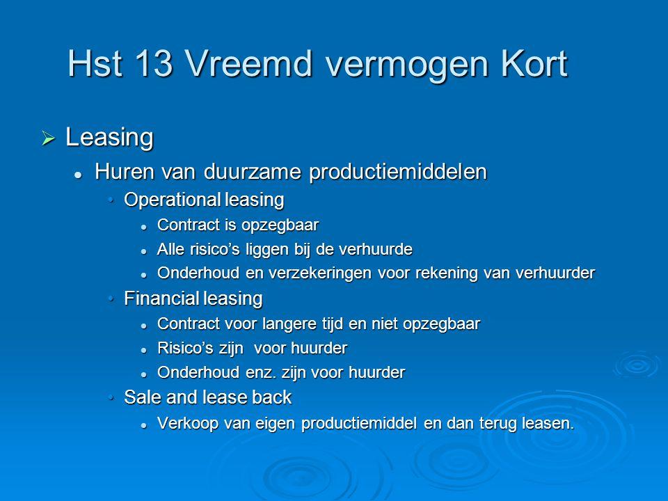 Hst 13 Vreemd vermogen Kort  Leasing  Huren van duurzame productiemiddelen •Operational leasing  Contract is opzegbaar  Alle risico's liggen bij d
