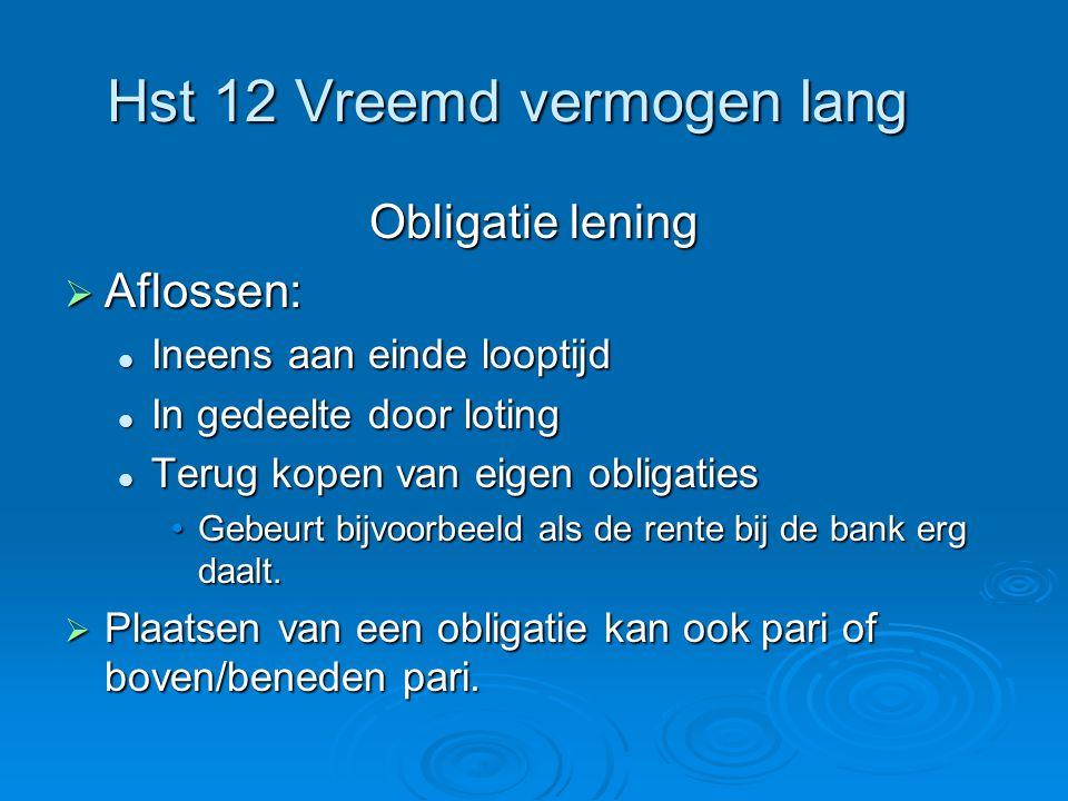 Hst 12 Vreemd vermogen lang Obligatie lening  Aflossen:  Ineens aan einde looptijd  In gedeelte door loting  Terug kopen van eigen obligaties •Geb