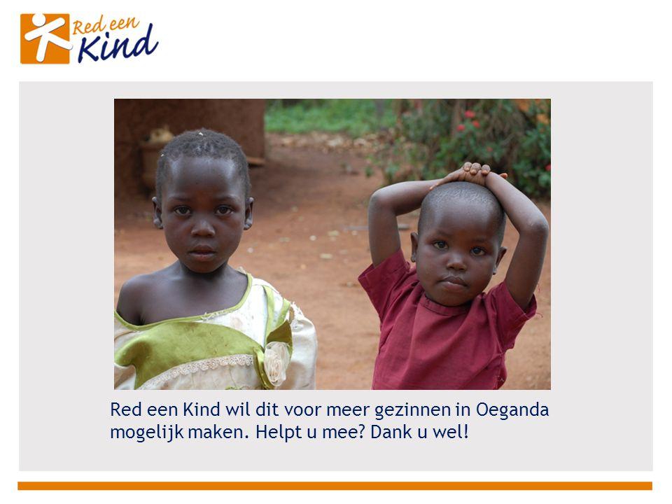Red een Kind wil dit voor meer gezinnen in Oeganda mogelijk maken. Helpt u mee Dank u wel!