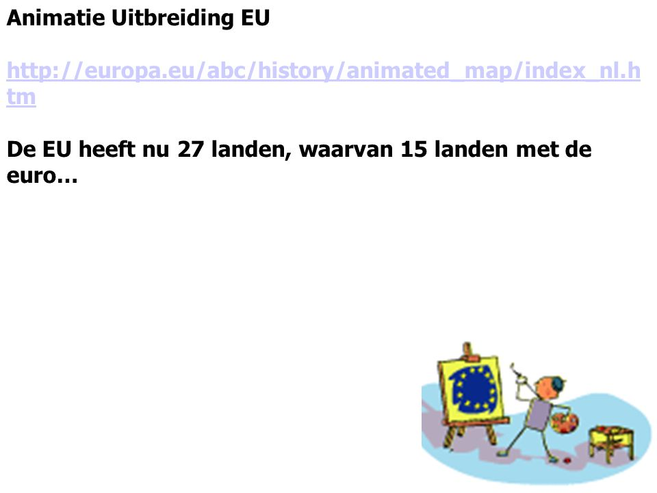 Animatie Uitbreiding EU http://europa.eu/abc/history/animated_map/index_nl.h tm De EU heeft nu 27 landen, waarvan 15 landen met de euro…