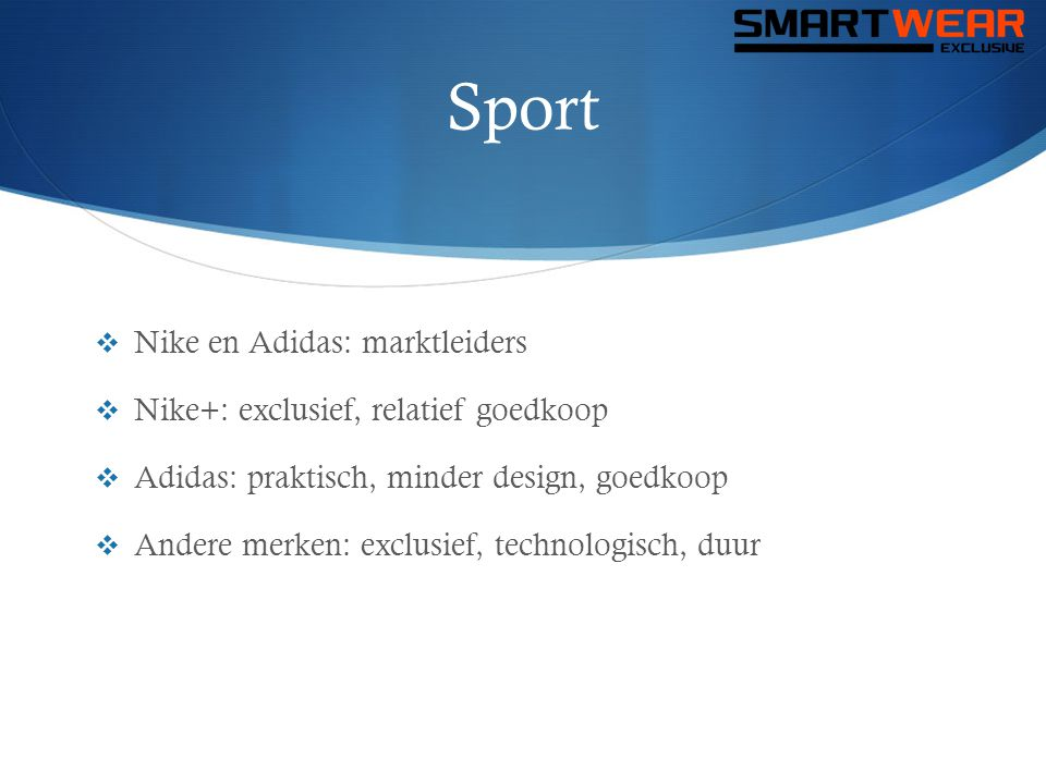 Sport  Nike en Adidas: marktleiders  Nike+: exclusief, relatief goedkoop  Adidas: praktisch, minder design, goedkoop  Andere merken: exclusief, te