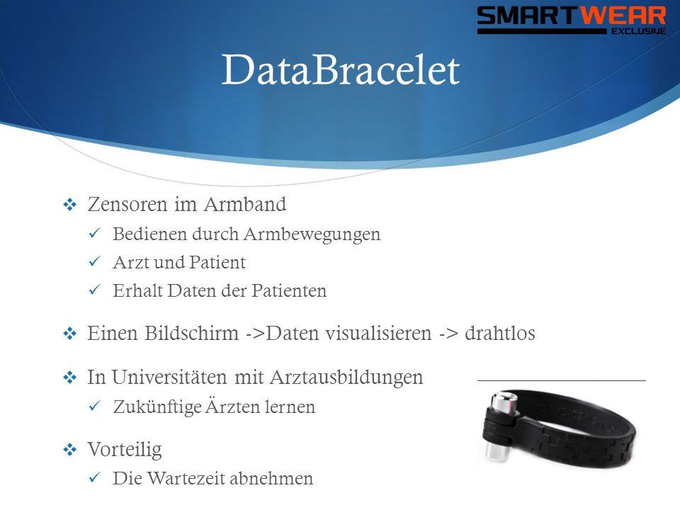 DataBracelet  Zensoren im Armband  Bedienen durch Armbewegungen  Arzt und Patient  Erhalt Daten der Patienten  Einen Bildschirm ->Daten visualisi
