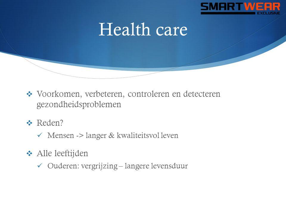 Health care  Voorkomen, verbeteren, controleren en detecteren gezondheidsproblemen  Reden?  Mensen -> langer & kwaliteitsvol leven  Alle leeftijde