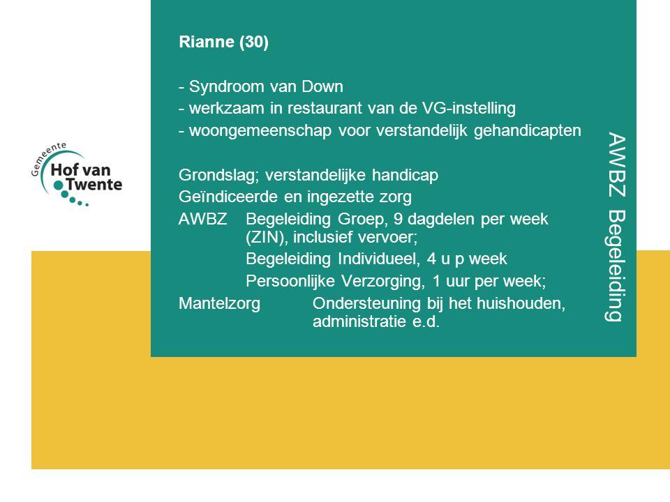 AWBZ Begeleiding Rianne (30) - Syndroom van Down - werkzaam in restaurant van de VG-instelling - woongemeenschap voor verstandelijk gehandicapten Grondslag; verstandelijke handicap Geïndiceerde en ingezette zorg AWBZ Begeleiding Groep, 9 dagdelen per week (ZIN), inclusief vervoer; Begeleiding Individueel, 4 u p week Persoonlijke Verzorging, 1 uur per week; MantelzorgOndersteuning bij het huishouden, administratie e.d.