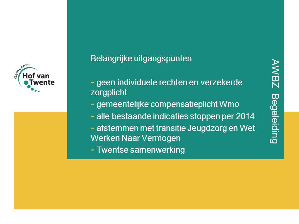 AWBZ Begeleiding Belangrijke uitgangspunten - geen individuele rechten en verzekerde zorgplicht - gemeentelijke compensatieplicht Wmo - alle bestaande indicaties stoppen per 2014 - afstemmen met transitie Jeugdzorg en Wet Werken Naar Vermogen - Twentse samenwerking