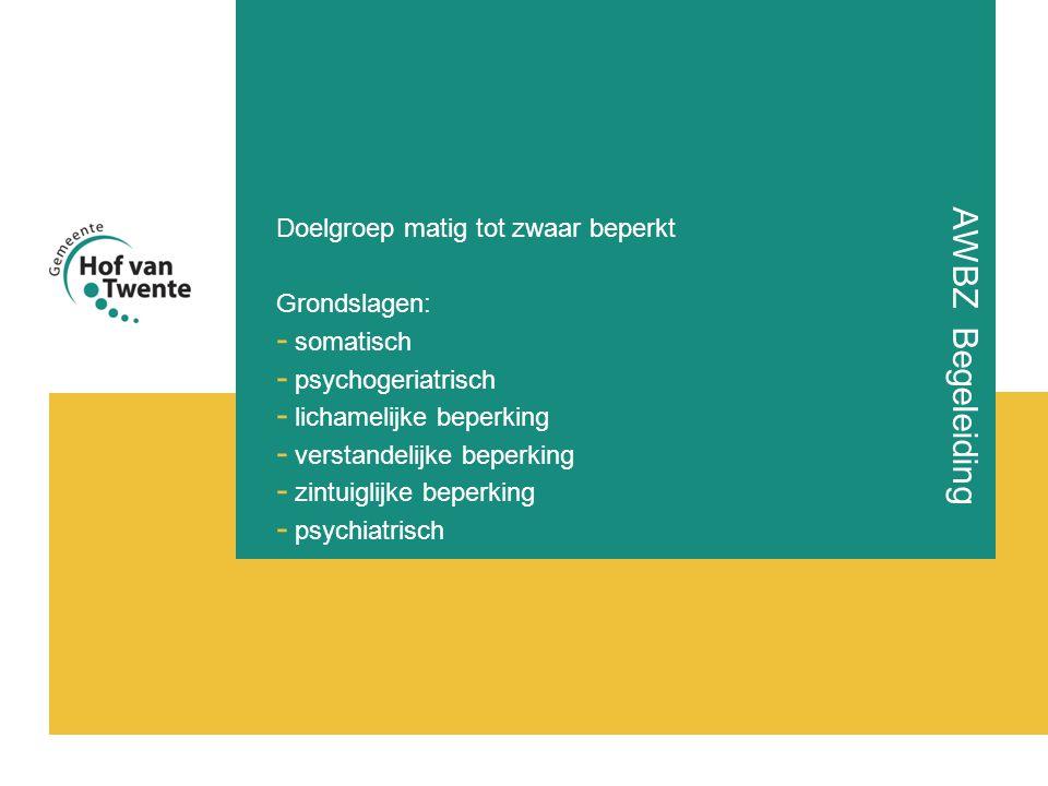 AWBZ Begeleiding Doelgroep matig tot zwaar beperkt Grondslagen: - somatisch - psychogeriatrisch - lichamelijke beperking - verstandelijke beperking - zintuiglijke beperking - psychiatrisch