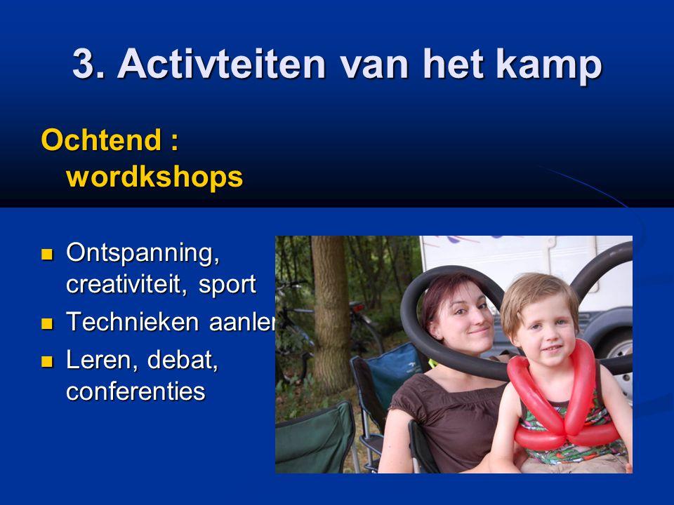 3. Activteiten van het kamp Ochtend : wordkshops  Ontspanning, creativiteit, sport  Technieken aanleren  Leren, debat, conferenties