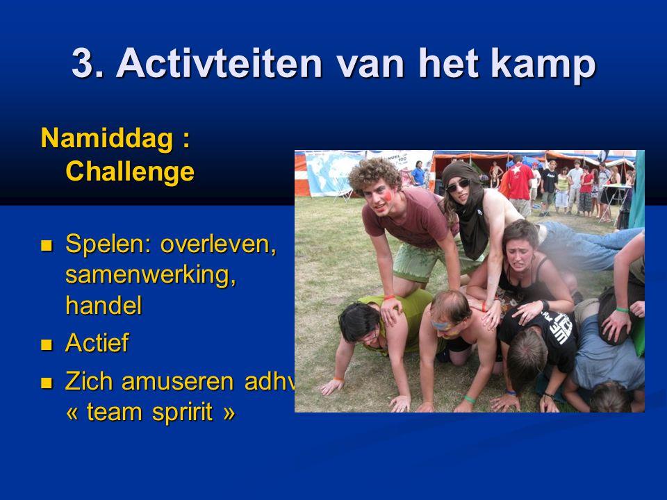 3. Activteiten van het kamp Namiddag : Challenge  Spelen: overleven, samenwerking, handel  Actief  Zich amuseren adhv « team spririt »