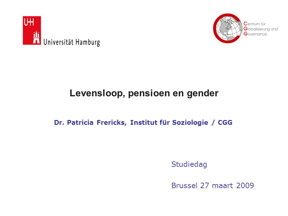 Levensloop, pensioen en gender Dr. Patricia Frericks, Institut für Soziologie / CGG Studiedag Brussel 27 maart 2009