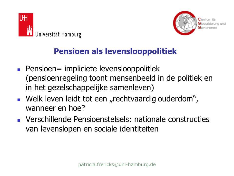 """patricia.frericks@uni-hamburg.de Pensioen als levenslooppolitiek  Pensioen= impliciete levenslooppolitiek (pensioenregeling toont mensenbeeld in de politiek en in het gezelschappelijke samenleven)  Welk leven leidt tot een """"rechtvaardig ouderdom , wanneer en hoe."""
