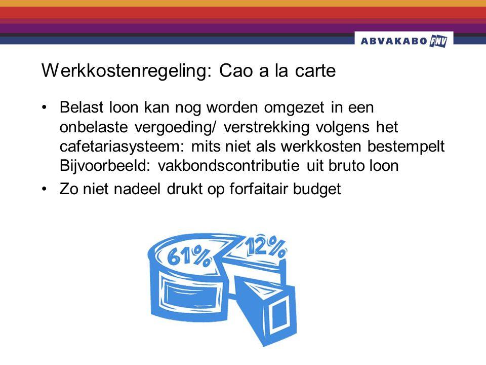 Werkkostenregeling: Cao a la carte •Belast loon kan nog worden omgezet in een onbelaste vergoeding/ verstrekking volgens het cafetariasysteem: mits niet als werkkosten bestempelt Bijvoorbeeld: vakbondscontributie uit bruto loon •Zo niet nadeel drukt op forfaitair budget