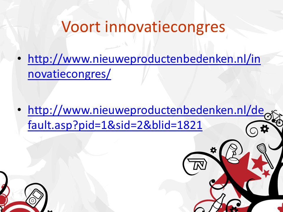 Voort innovatiecongres • http://www.nieuweproductenbedenken.nl/in novatiecongres/ http://www.nieuweproductenbedenken.nl/in novatiecongres/ • http://www.nieuweproductenbedenken.nl/de fault.asp pid=1&sid=2&blid=1821 http://www.nieuweproductenbedenken.nl/de fault.asp pid=1&sid=2&blid=1821
