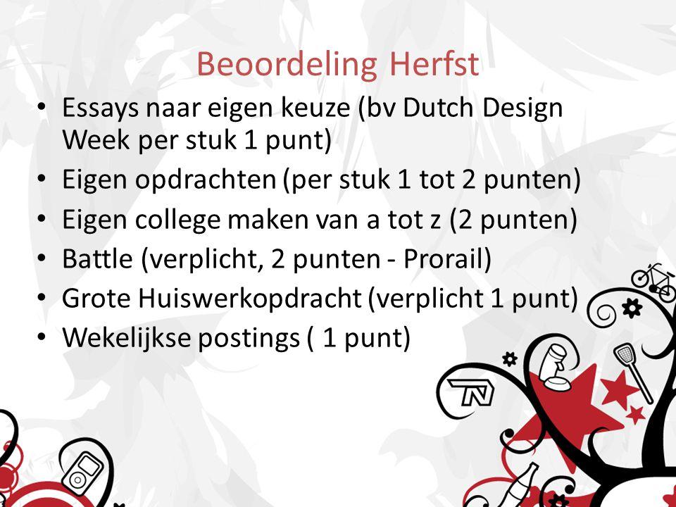 Beoordeling Herfst • Essays naar eigen keuze (bv Dutch Design Week per stuk 1 punt) • Eigen opdrachten (per stuk 1 tot 2 punten) • Eigen college maken van a tot z (2 punten) • Battle (verplicht, 2 punten - Prorail) • Grote Huiswerkopdracht (verplicht 1 punt) • Wekelijkse postings ( 1 punt)