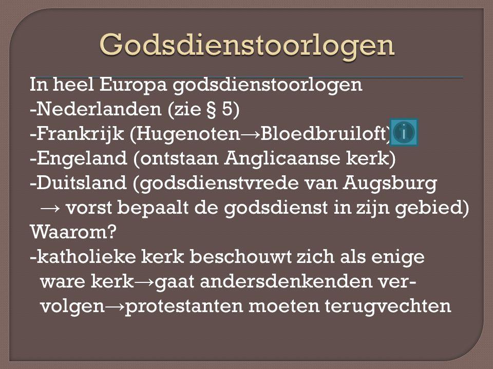 In heel Europa godsdienstoorlogen -Nederlanden (zie § 5) -Frankrijk (Hugenoten → Bloedbruiloft) -Engeland (ontstaan Anglicaanse kerk) -Duitsland (gods