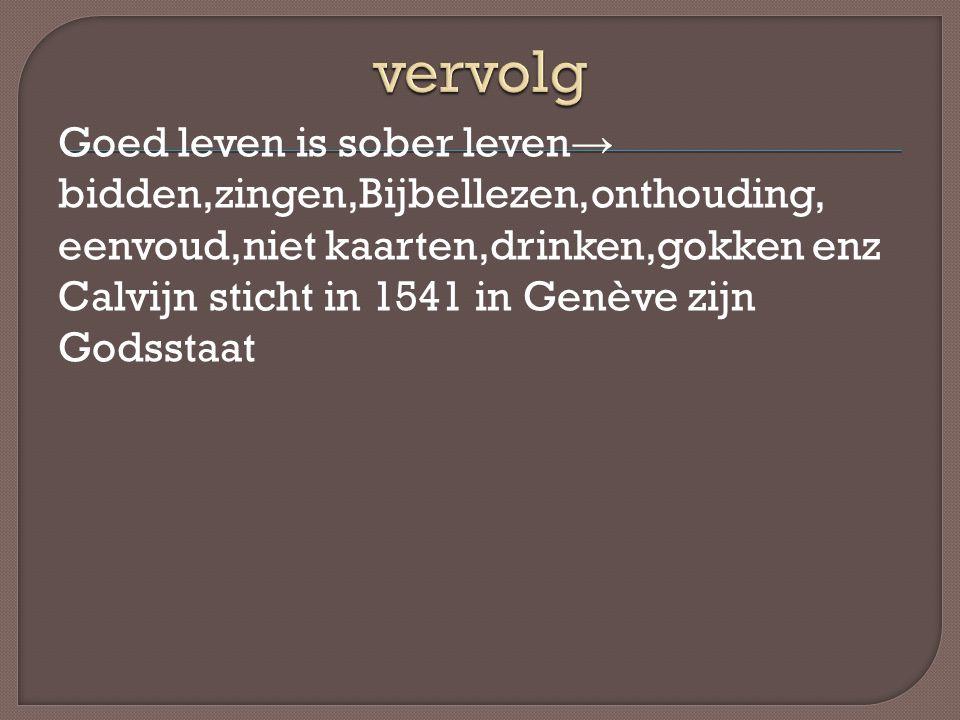 Goed leven is sober leven → bidden,zingen,Bijbellezen,onthouding, eenvoud,niet kaarten,drinken,gokken enz Calvijn sticht in 1541 in Genève zijn Godsst