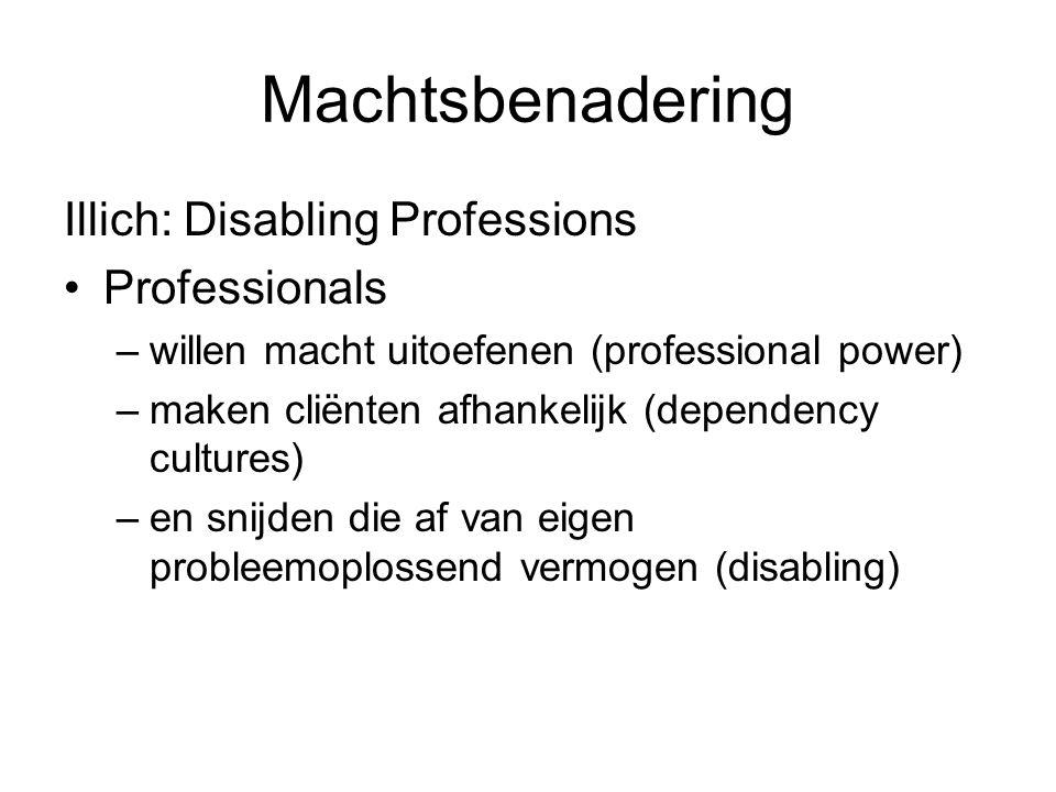 Machtsbenadering Illich: Disabling Professions •Professionals –willen macht uitoefenen (professional power) –maken cliënten afhankelijk (dependency cu