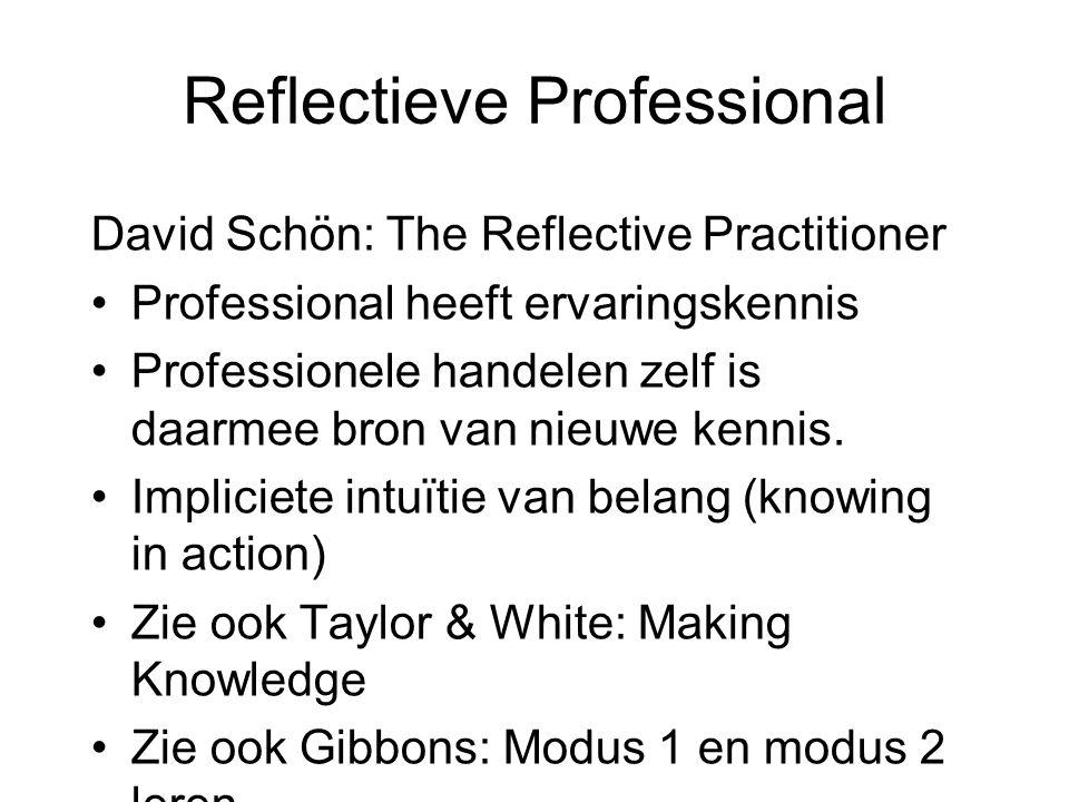 Reflectieve Professional David Schön: The Reflective Practitioner •Professional heeft ervaringskennis •Professionele handelen zelf is daarmee bron van