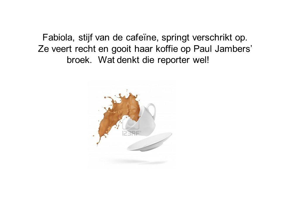 Fabiola, stijf van de cafeïne, springt verschrikt op. Ze veert recht en gooit haar koffie op Paul Jambers' broek. Wat denkt die reporter wel!