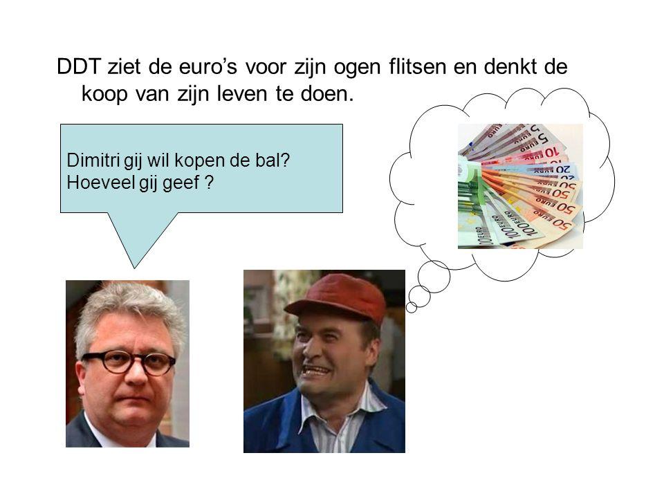 DDT ziet de euro's voor zijn ogen flitsen en denkt de koop van zijn leven te doen. Dimitri gij wil kopen de bal? Hoeveel gij geef ?