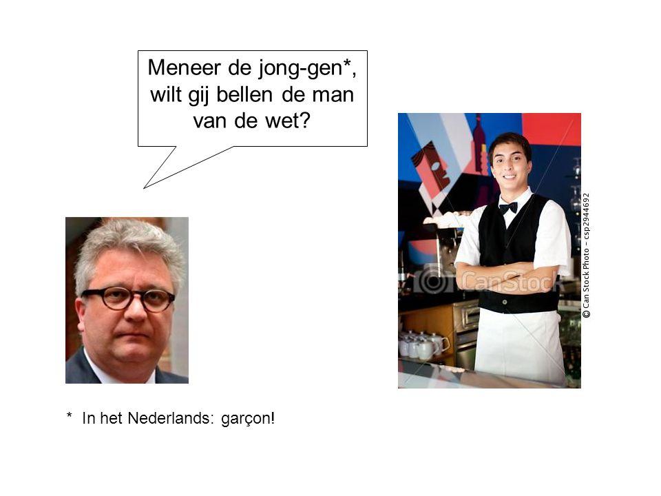 Meneer de jong-gen*, wilt gij bellen de man van de wet? * In het Nederlands: garçon!