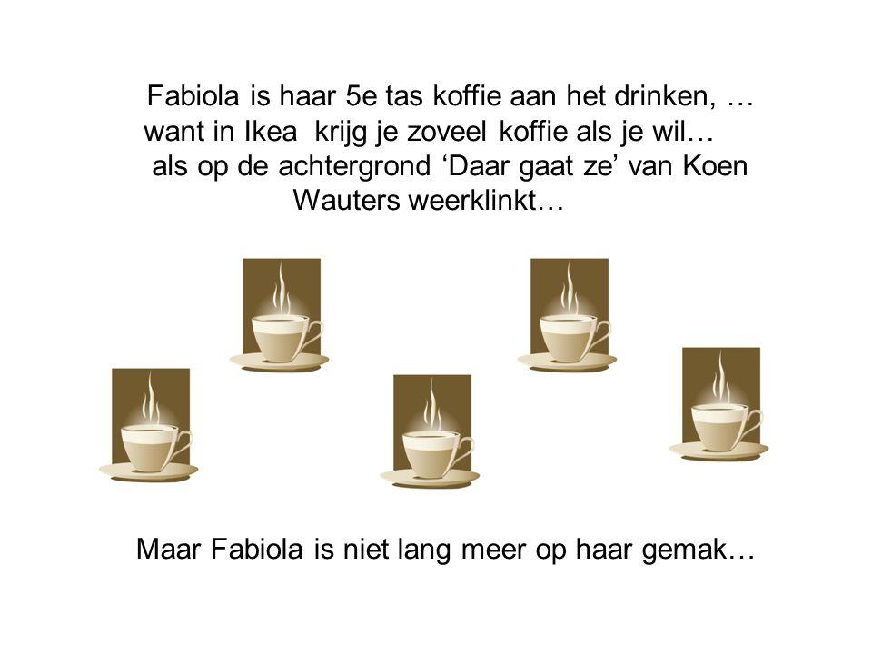 Fabiola is haar 5e tas koffie aan het drinken, … want in Ikea krijg je zoveel koffie als je wil… als op de achtergrond 'Daar gaat ze' van Koen Wauters weerklinkt… Maar Fabiola is niet lang meer op haar gemak…