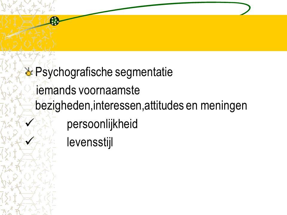 Psychografische segmentatie iemands voornaamste bezigheden,interessen,attitudes en meningen  persoonlijkheid  levensstijl