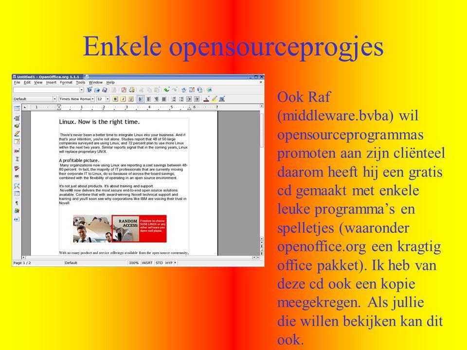 Enkele opensourceprogjes Ook Raf (middleware.bvba) wil opensourceprogrammas promoten aan zijn cliënteel daarom heeft hij een gratis cd gemaakt met enkele leuke programma's en spelletjes (waaronder openoffice.org een kragtig office pakket).