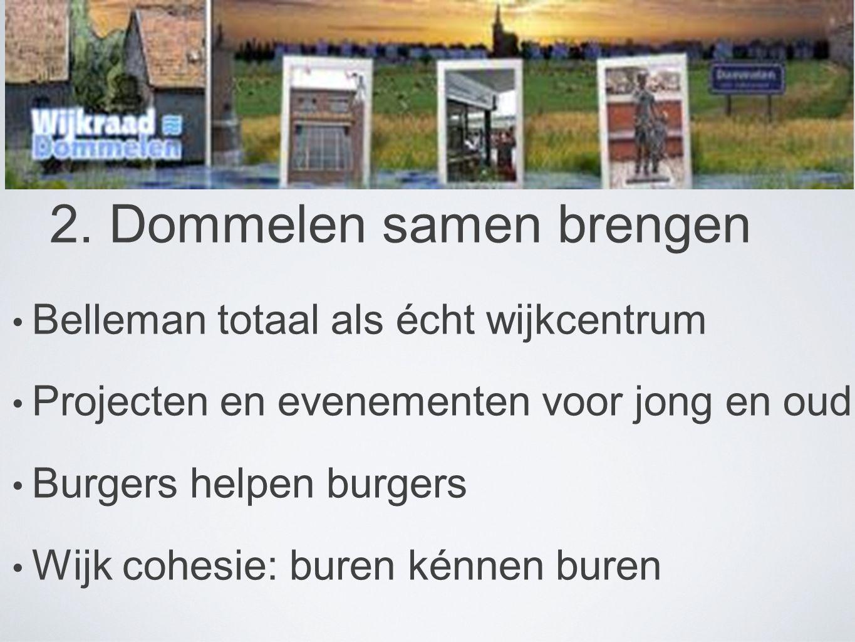 2. Dommelen samen brengen • Belleman totaal als écht wijkcentrum • Projecten en evenementen voor jong en oud • Burgers helpen burgers • Wijk cohesie: