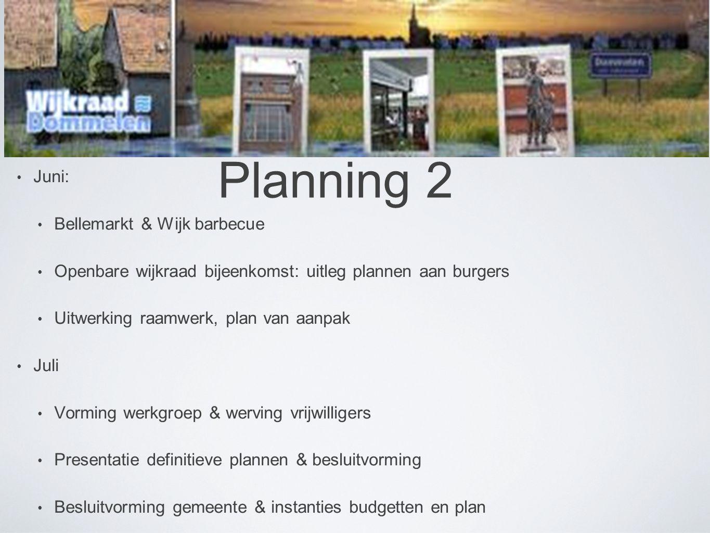 Planning 2 • Juni: • Bellemarkt & Wijk barbecue • Openbare wijkraad bijeenkomst: uitleg plannen aan burgers • Uitwerking raamwerk, plan van aanpak • Juli • Vorming werkgroep & werving vrijwilligers • Presentatie definitieve plannen & besluitvorming • Besluitvorming gemeente & instanties budgetten en plan