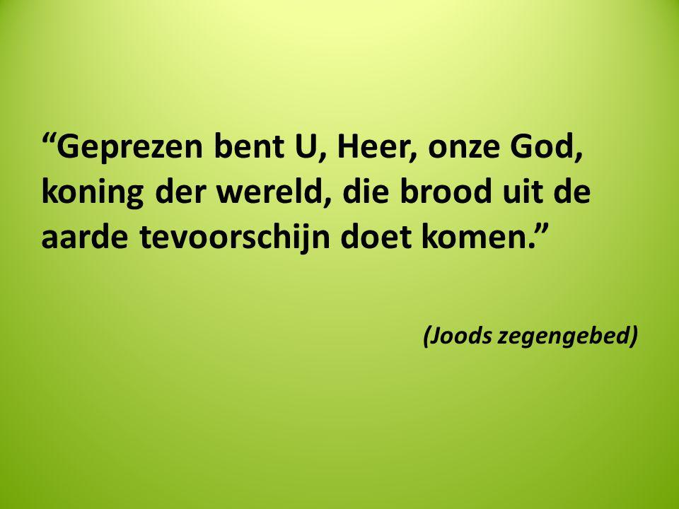 """""""Geprezen bent U, Heer, onze God, koning der wereld, die brood uit de aarde tevoorschijn doet komen."""" (Joods zegengebed)"""