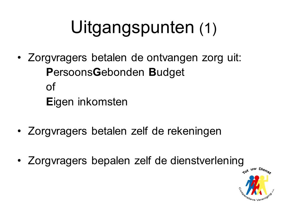 Uitgangspunten (1) •Zorgvragers betalen de ontvangen zorg uit: PersoonsGebonden Budget of Eigen inkomsten •Zorgvragers betalen zelf de rekeningen •Zor