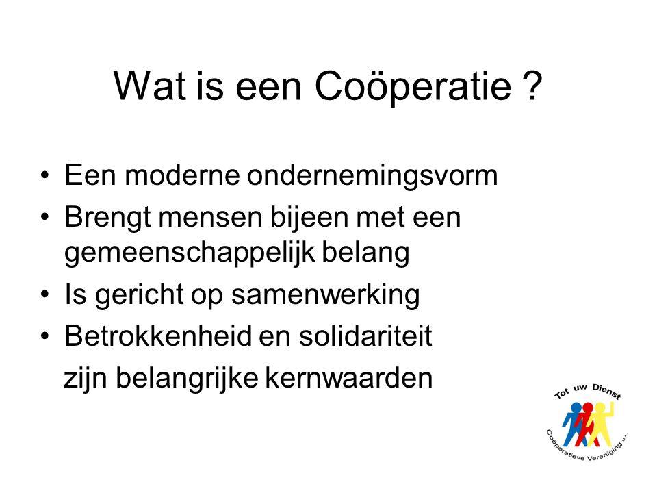 Wat is een Coöperatie ? •Een moderne ondernemingsvorm •Brengt mensen bijeen met een gemeenschappelijk belang •Is gericht op samenwerking •Betrokkenhei