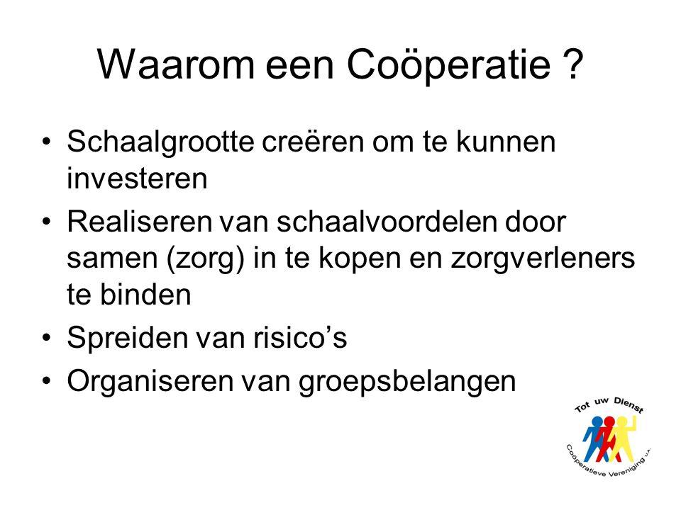 Waarom een Coöperatie ? •Schaalgrootte creëren om te kunnen investeren •Realiseren van schaalvoordelen door samen (zorg) in te kopen en zorgverleners