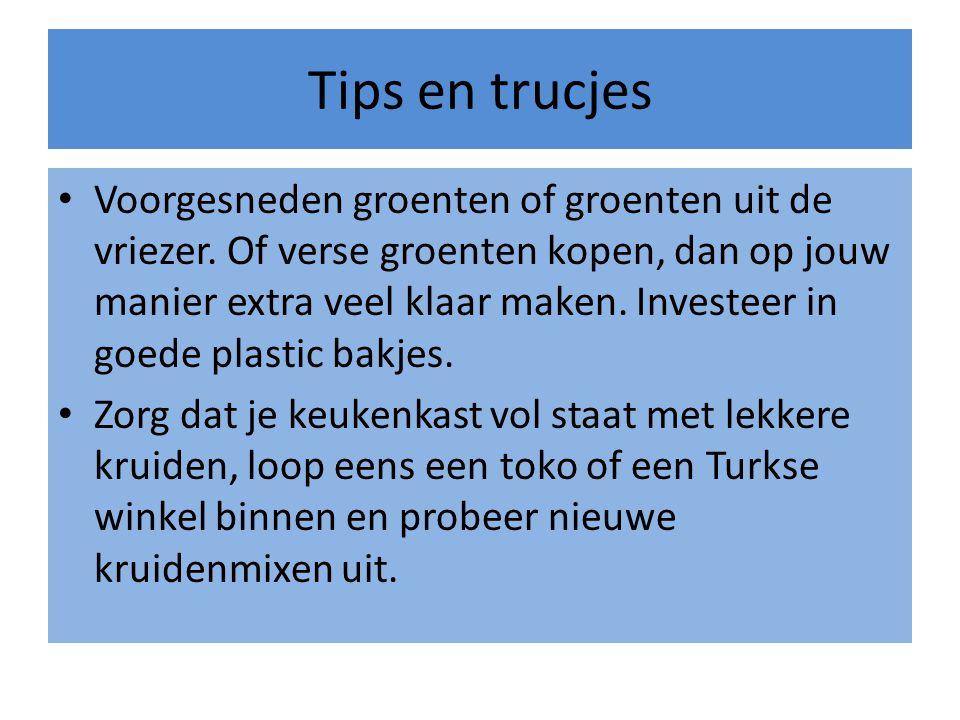 Tips en trucjes • Voorgesneden groenten of groenten uit de vriezer. Of verse groenten kopen, dan op jouw manier extra veel klaar maken. Investeer in g