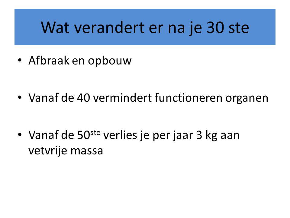 Wat verandert er na je 30 ste • Afbraak en opbouw • Vanaf de 40 vermindert functioneren organen • Vanaf de 50 ste verlies je per jaar 3 kg aan vetvrij